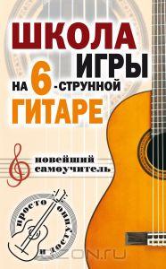 Школа игры на шестиструнной гитаре. Новейший самоучитель. Просто и доступно